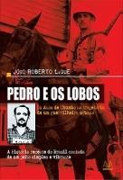 Pedro E Os Lobos - Os Anos De Chumbo Na Trajetória De Um Guerrilheiro Urbano